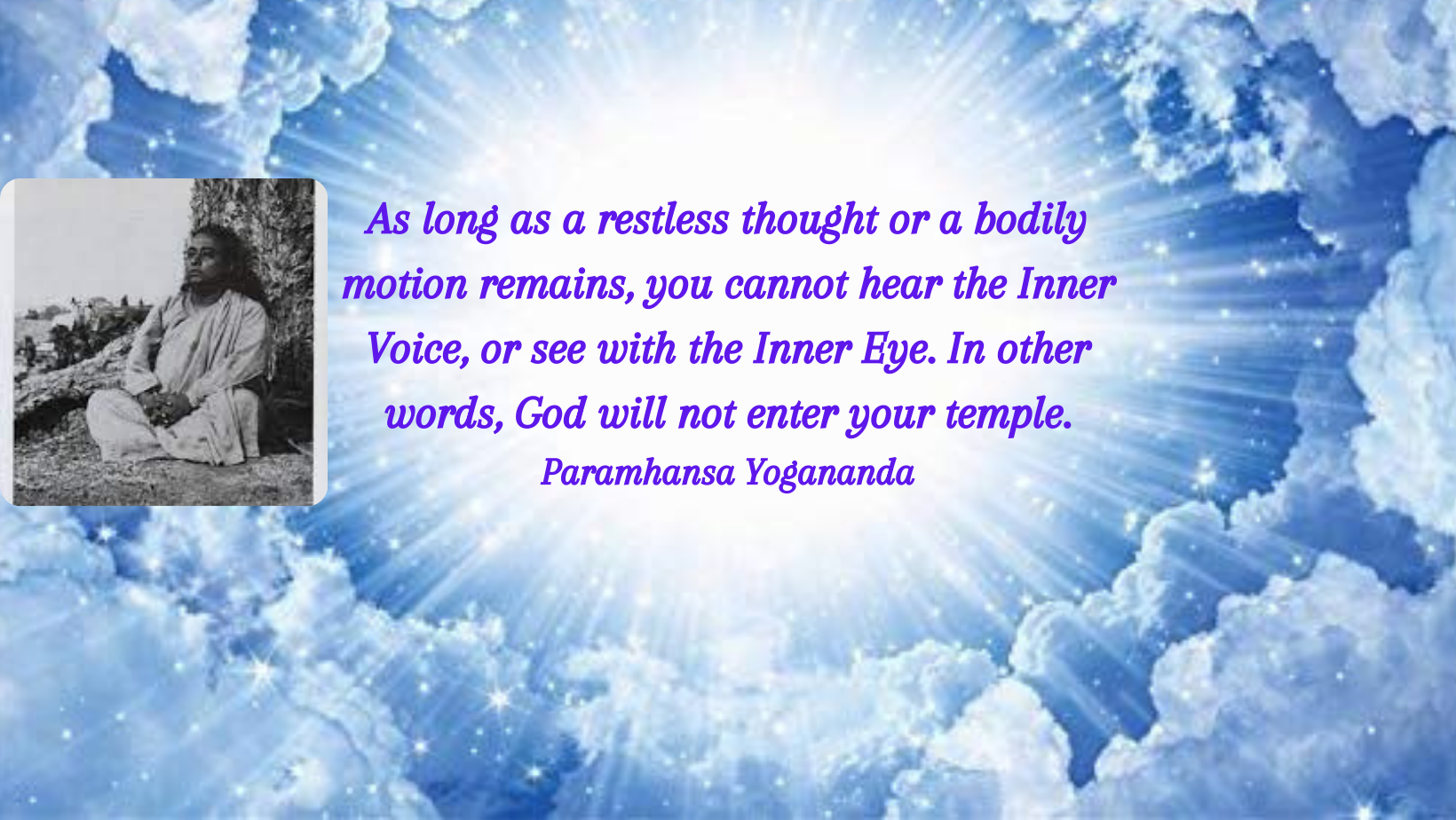As long as a restless thought or a bodily motion remains, you cannot hear the Inner Voice, or see with the Inner Eye. In other words, God will not enter your temple. Paramhansa Yogananda