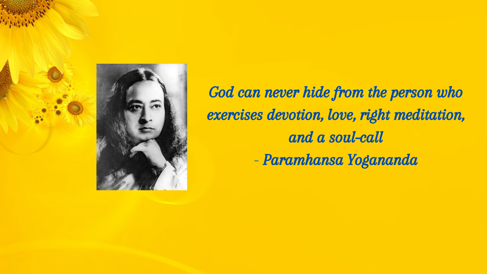 God can never hide from the person who exercises devotion, love, right meditation, and a soul-call. Paramhansa Yogananda (2)