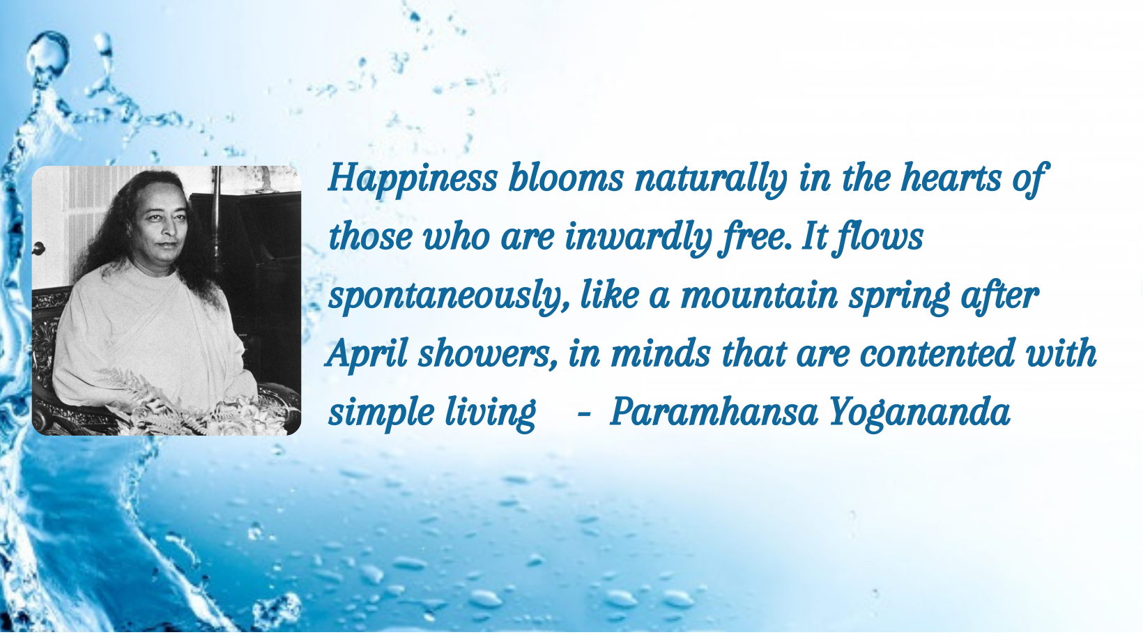 Happiness blooms naturally in the hearts of those who are inwardly free. It flows spontaneously, like a mountain spring after April showers, in minds that are contented with simple living