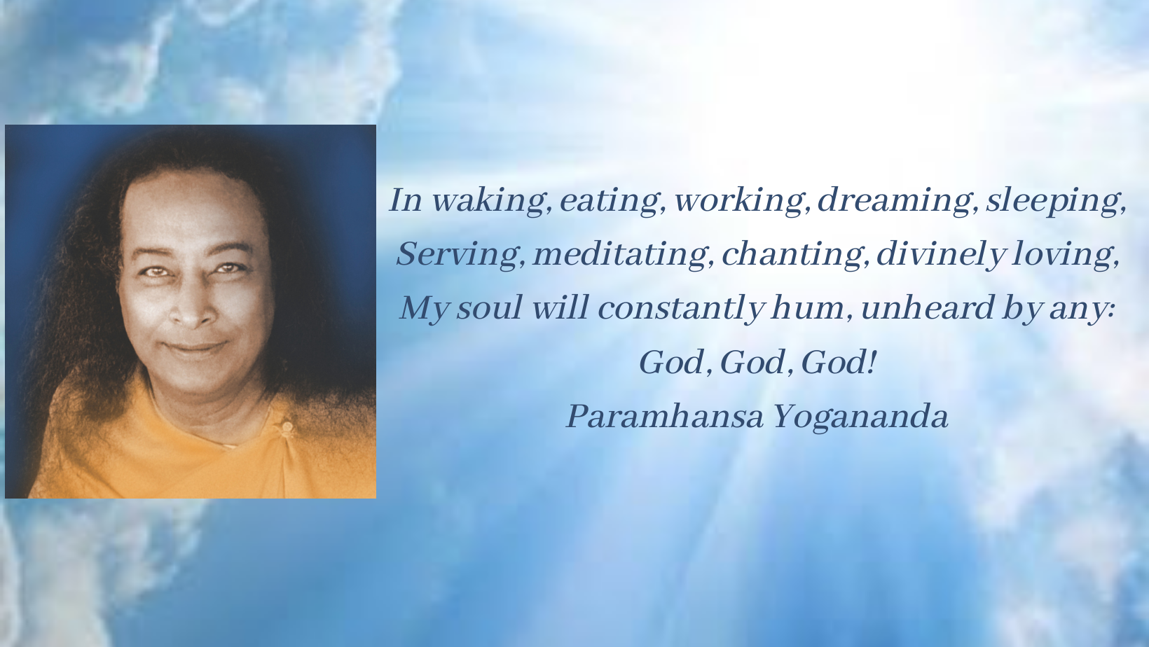In waking, eating, working, dreaming, sleeping, Serving, meditating, chanting, divinely loving, My soul will constantly hum, unheard by any_ God, God, God! Paramhansa Yogananda